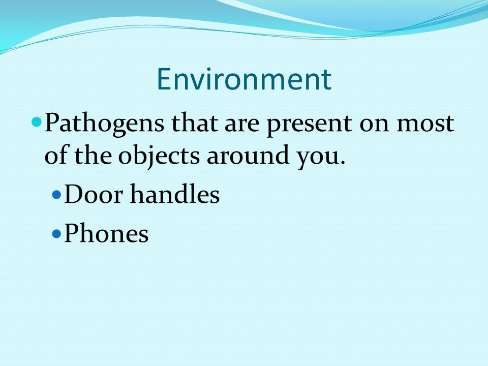 Environment Pathogens that are present on most of the objects around you. Door handles Phones