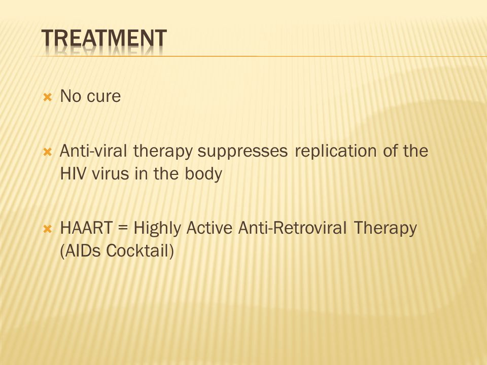 Treatment No cure. Anti-viral therapy suppresses replication of the HIV virus in the body.