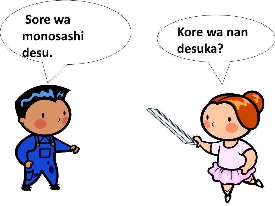 Sore wa monosashi desu. Kore wa nan desuka