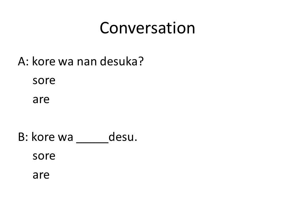 Conversation A: kore wa nan desuka sore are B: kore wa _____desu.