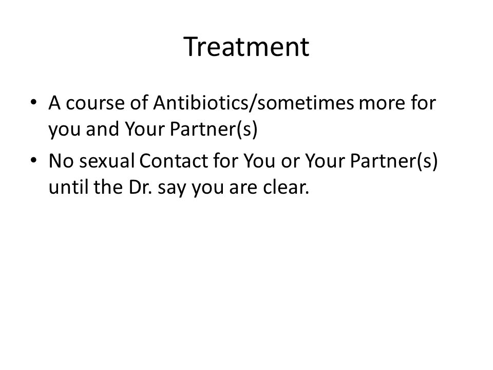 Treatment A course of Antibiotics/sometimes more for you and Your Partner(s)