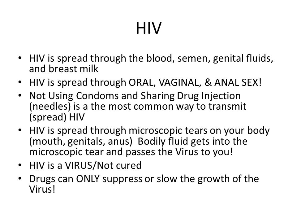 HIV HIV is spread through the blood, semen, genital fluids, and breast milk. HIV is spread through ORAL, VAGINAL, & ANAL SEX!
