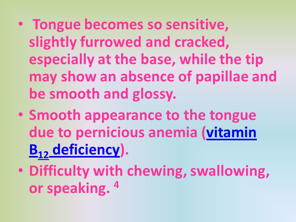 Tongue becomes so sensitive, slightly furrowed and cracked, especially at the base, while the tip may show an absence of papillae and be smooth and glossy.