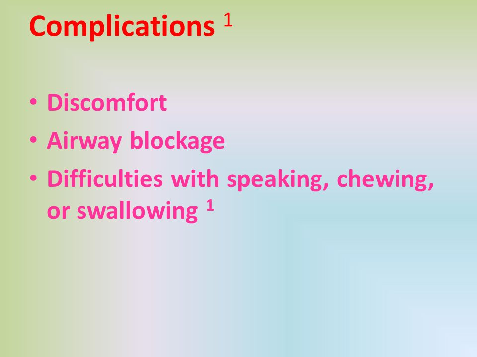 Complications 1 Discomfort Airway blockage
