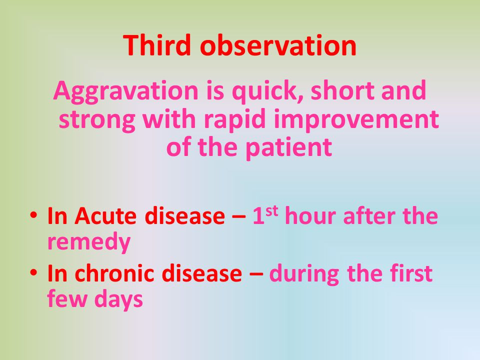 Third observation Aggravation is quick, short and strong with rapid improvement of the patient. In Acute disease – 1st hour after the remedy.