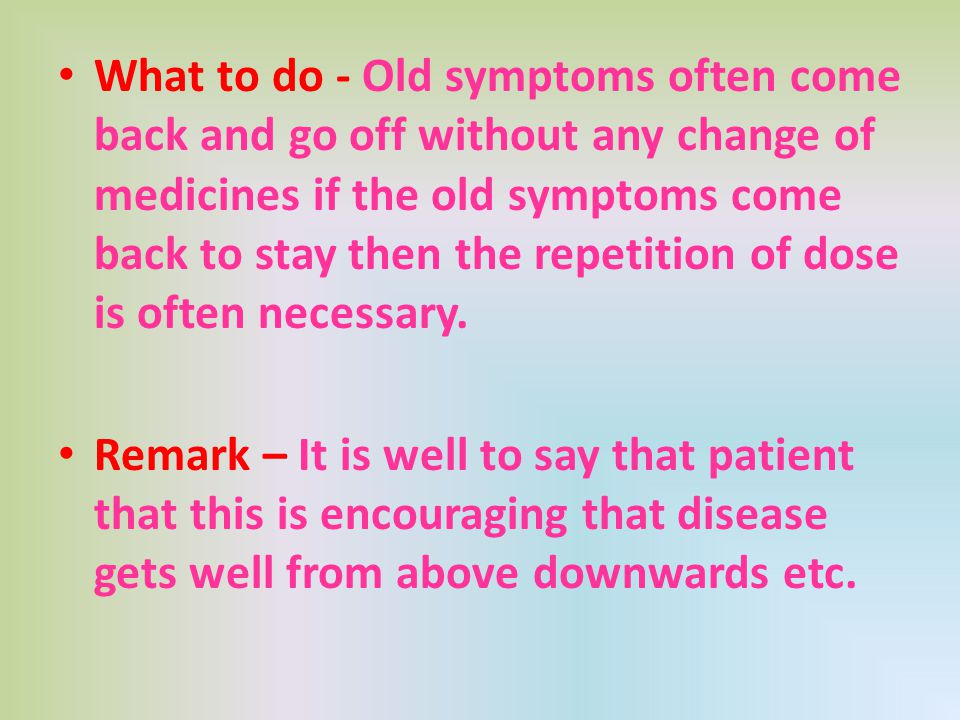 What to do - Old symptoms often come back and go off without any change of medicines if the old symptoms come back to stay then the repetition of dose is often necessary.