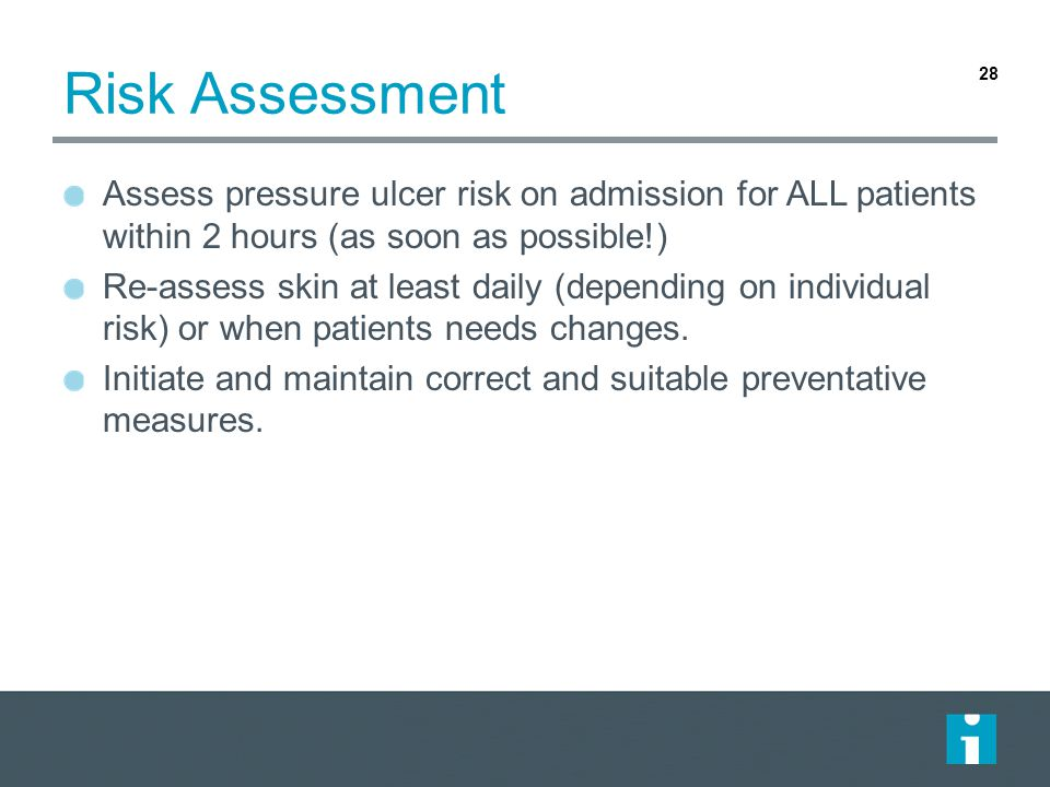 Risk Assessment Assess pressure ulcer risk on admission for ALL patients within 2 hours (as soon as possible!)