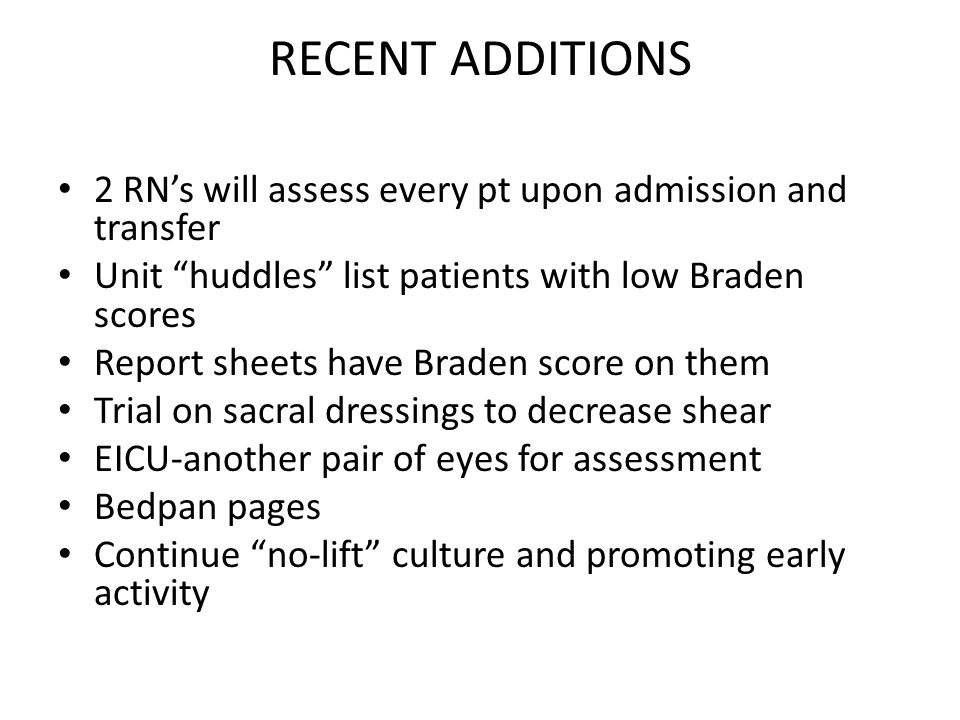 RECENT ADDITIONS 2 RN's will assess every pt upon admission and transfer. Unit huddles list patients with low Braden scores.