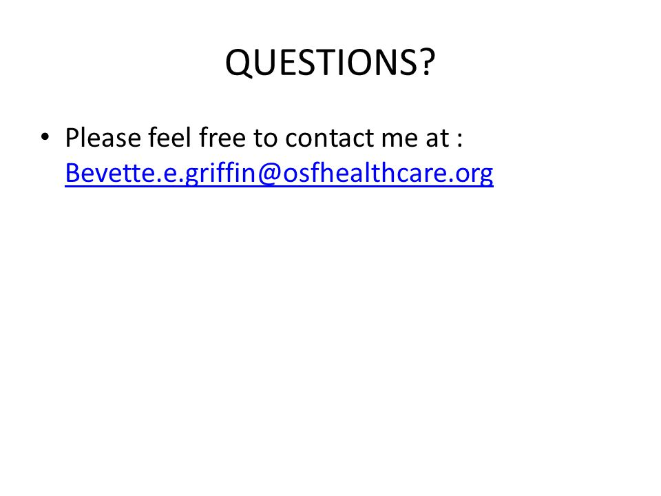 QUESTIONS Please feel free to contact me at : Bevette.e.griffin@osfhealthcare.org