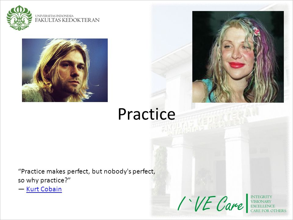 Practice Practice makes perfect, but nobody s perfect, so why practice ― Kurt Cobain