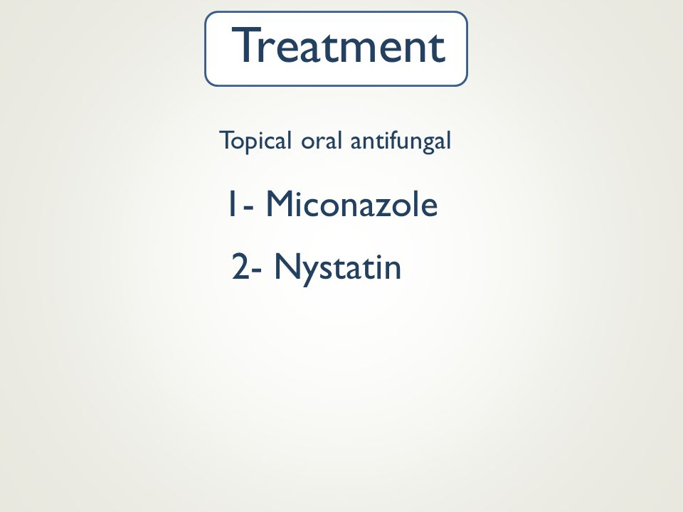 Treatment Topical oral antifungal 1- Miconazole 2- Nystatin