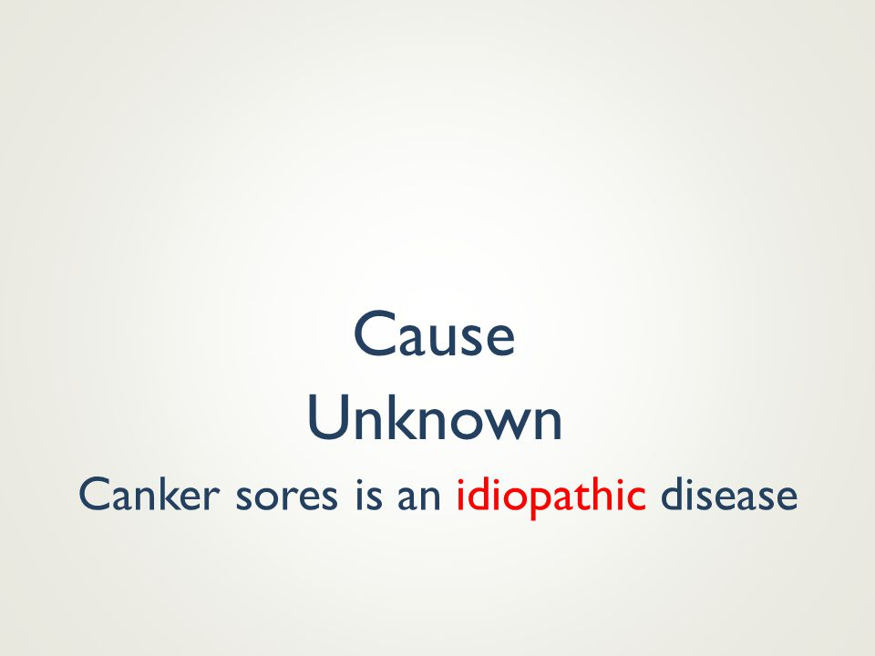 Canker sores is an idiopathic disease