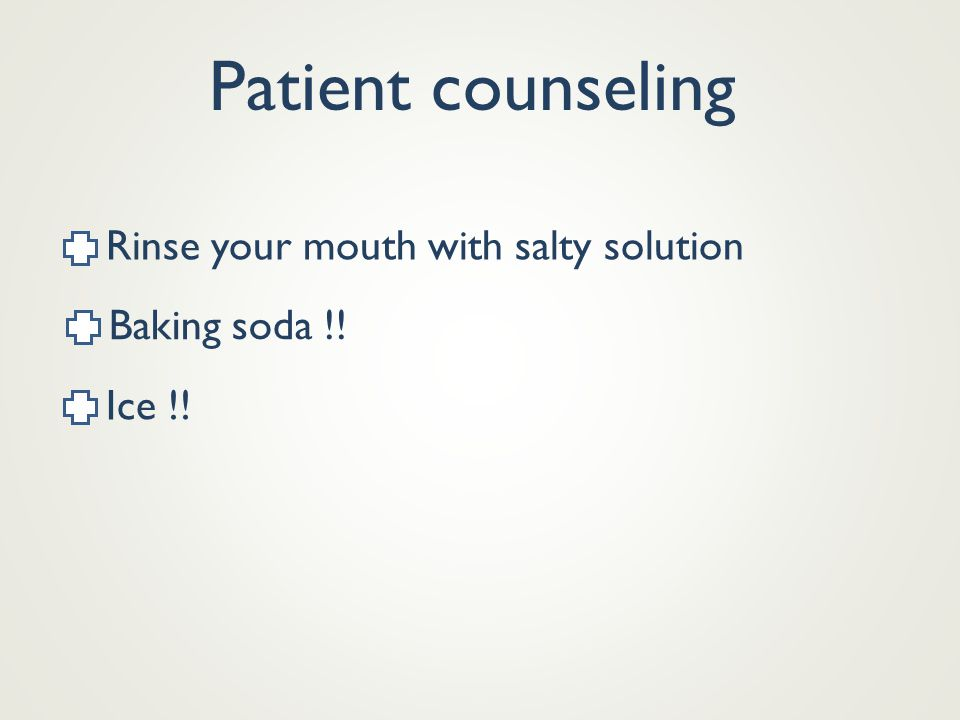 Patient counseling Rinse your mouth with salty solution Baking soda !!