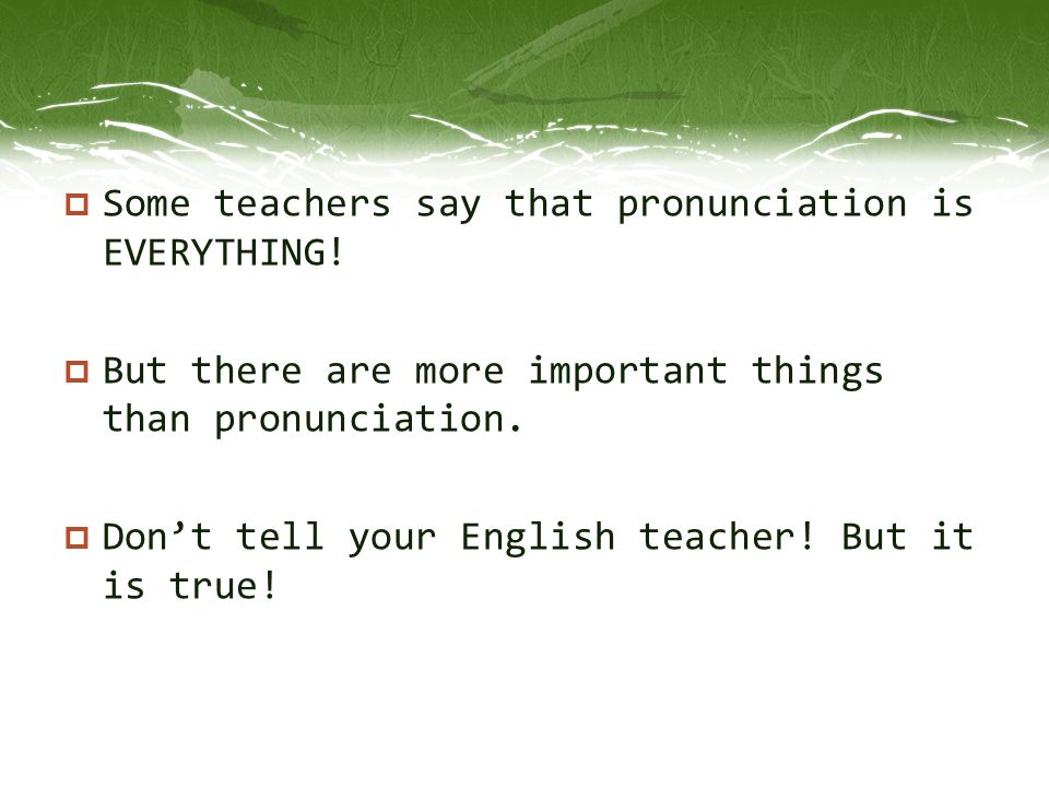 Some teachers say that pronunciation is EVERYTHING!