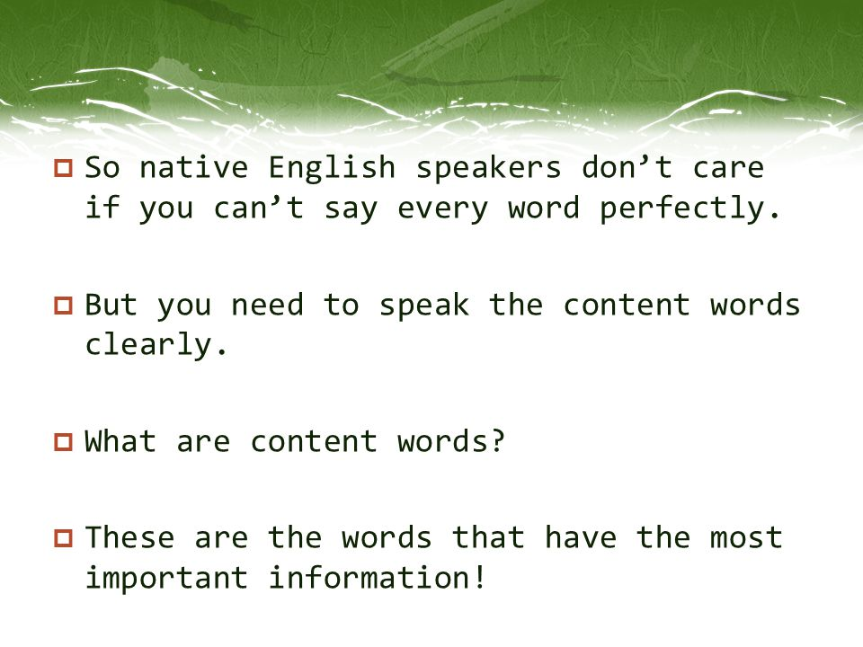 So native English speakers don't care if you can't say every word perfectly.
