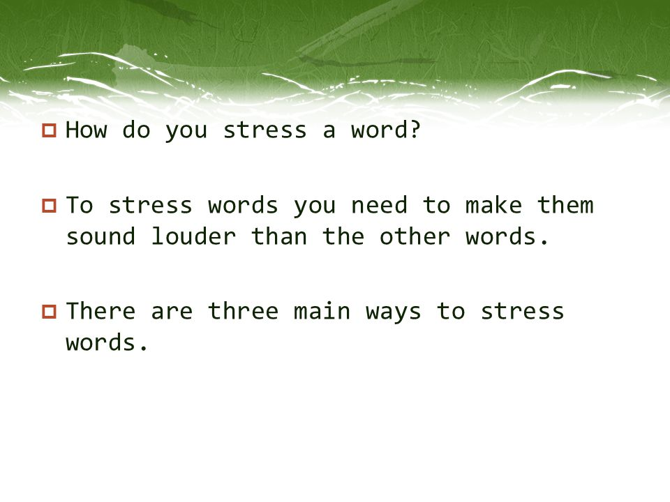 How do you stress a word. To stress words you need to make them sound louder than the other words.