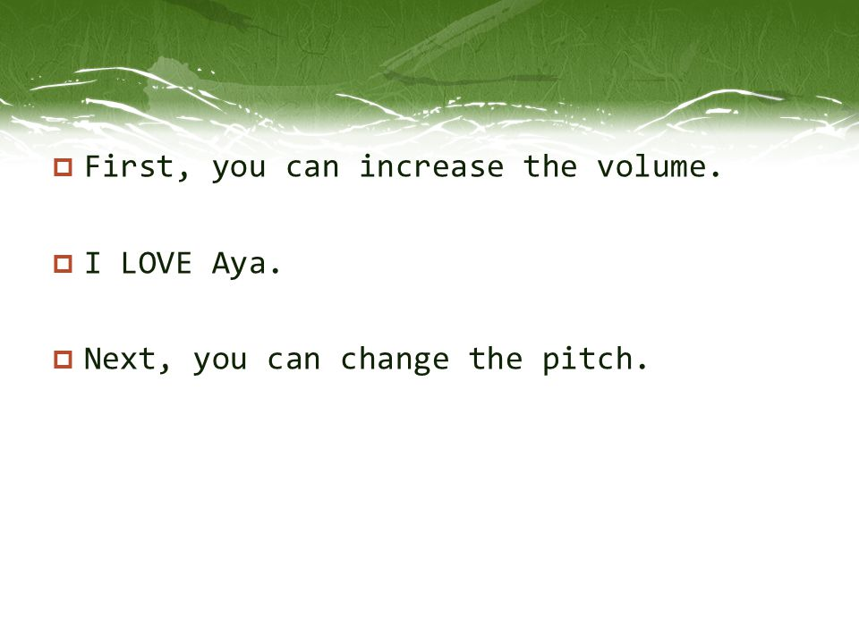 First, you can increase the volume.