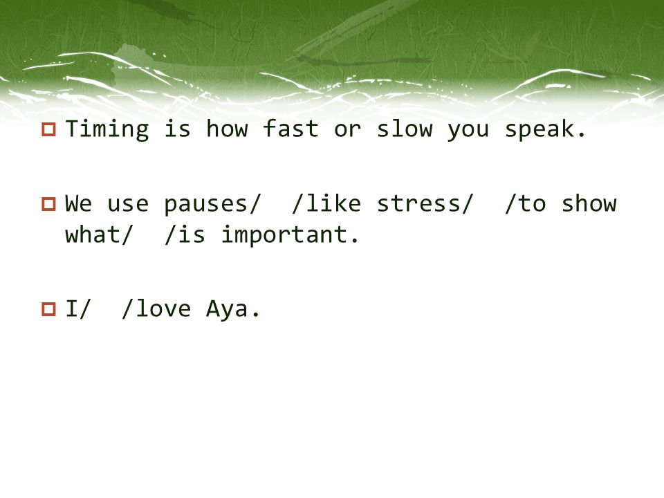 Timing is how fast or slow you speak.