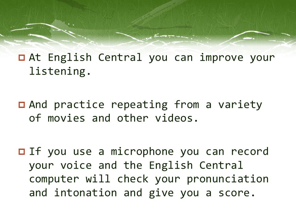 At English Central you can improve your listening.