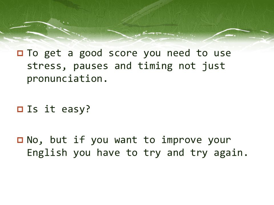 To get a good score you need to use stress, pauses and timing not just pronunciation.