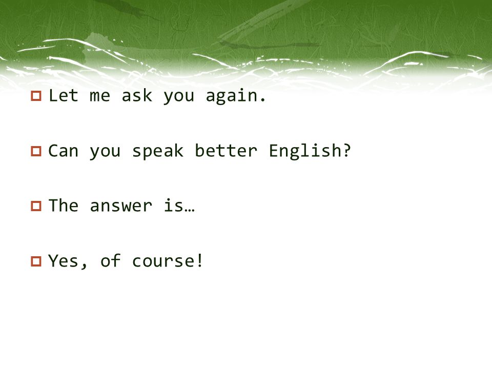 Let me ask you again. Can you speak better English The answer is… Yes, of course!