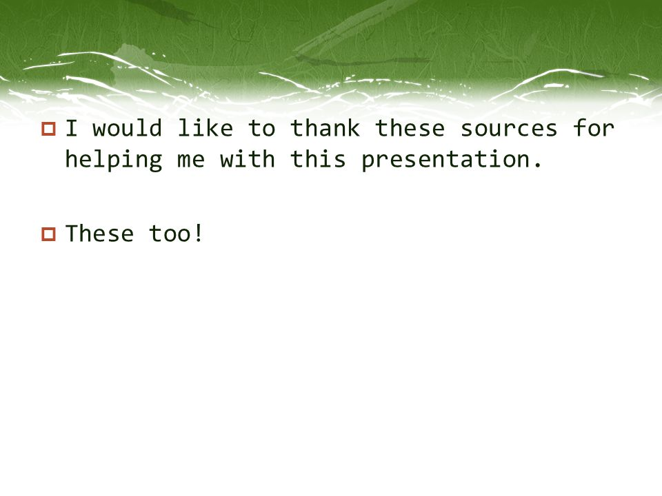 I would like to thank these sources for helping me with this presentation.