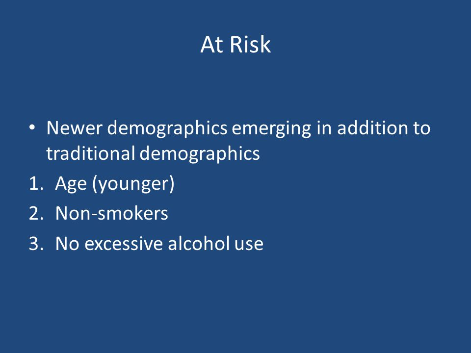 At Risk Newer demographics emerging in addition to traditional demographics. Age (younger) Non-smokers.