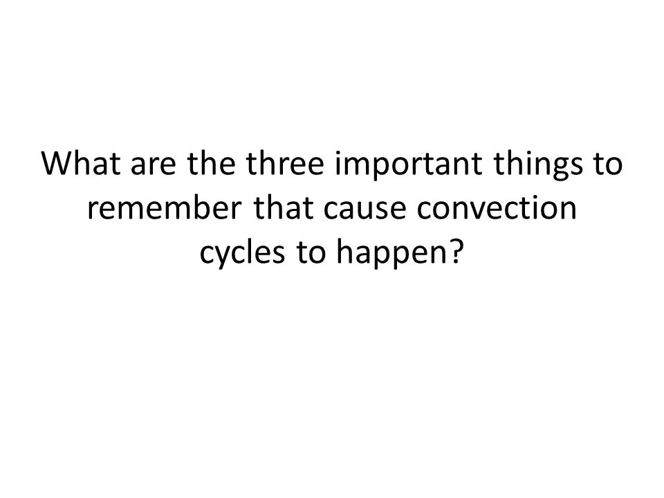 What are the three important things to remember that cause convection cycles to happen