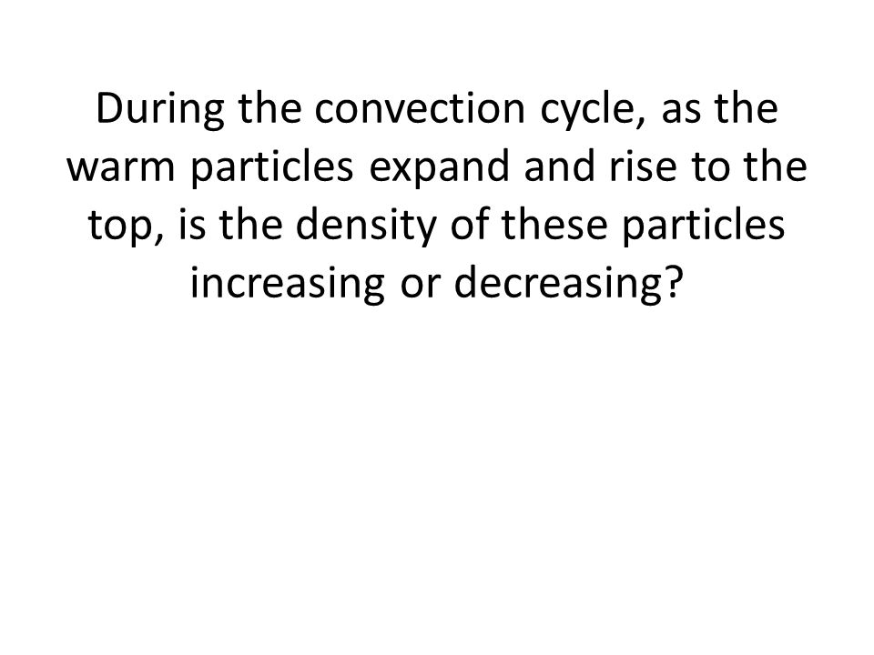 During the convection cycle, as the warm particles expand and rise to the top, is the density of these particles increasing or decreasing