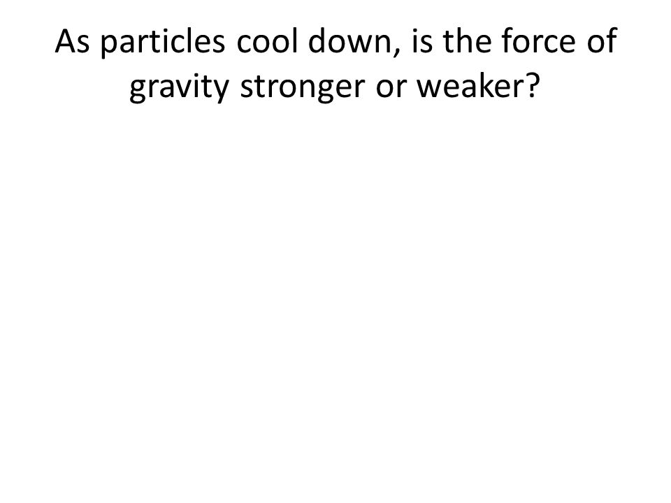 As particles cool down, is the force of gravity stronger or weaker