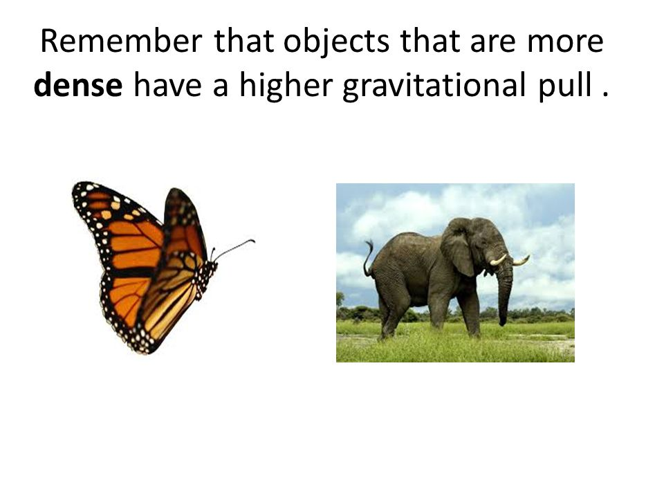 Remember that objects that are more dense have a higher gravitational pull .