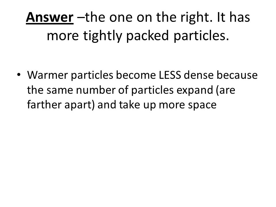 Answer –the one on the right. It has more tightly packed particles.