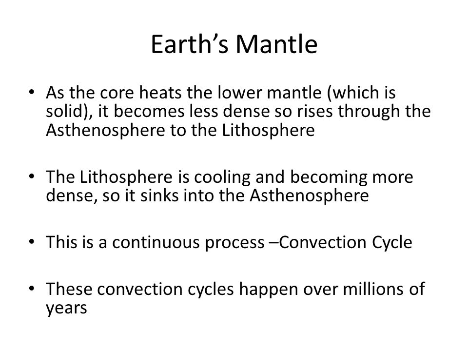 Earth's Mantle As the core heats the lower mantle (which is solid), it becomes less dense so rises through the Asthenosphere to the Lithosphere.