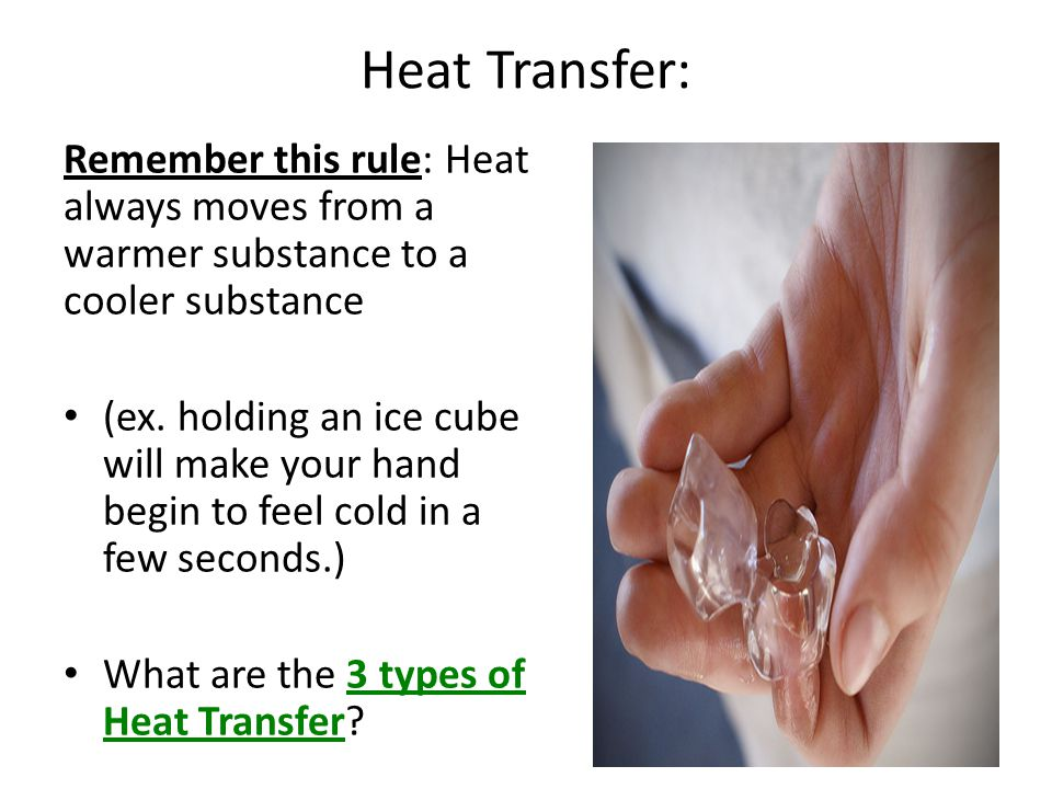 Heat Transfer: Remember this rule: Heat always moves from a warmer substance to a cooler substance.