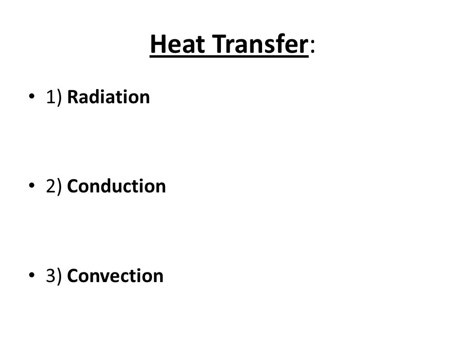 Heat Transfer: 1) Radiation 2) Conduction 3) Convection
