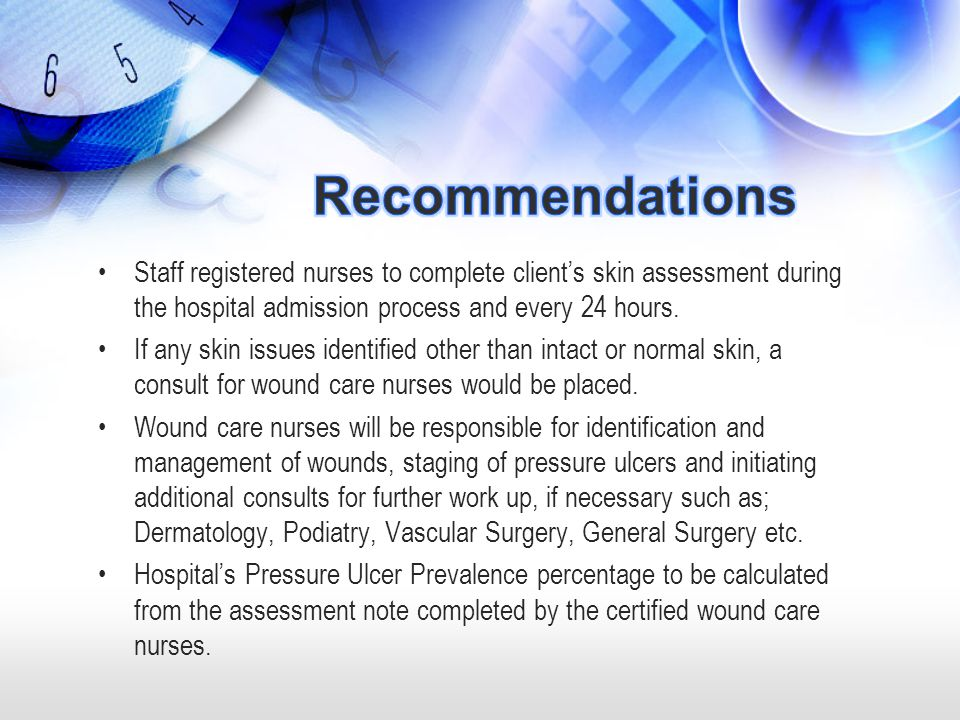 Recommendations Staff registered nurses to complete client's skin assessment during the hospital admission process and every 24 hours.