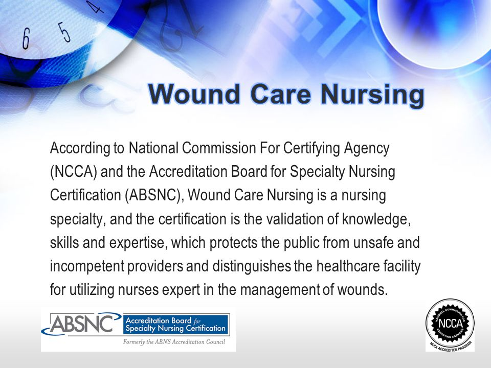Wound Care Nursing According to National Commission For Certifying Agency. (NCCA) and the Accreditation Board for Specialty Nursing.