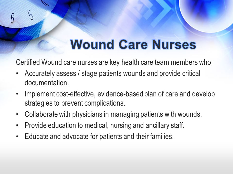 Wound Care Nurses Certified Wound care nurses are key health care team members who:
