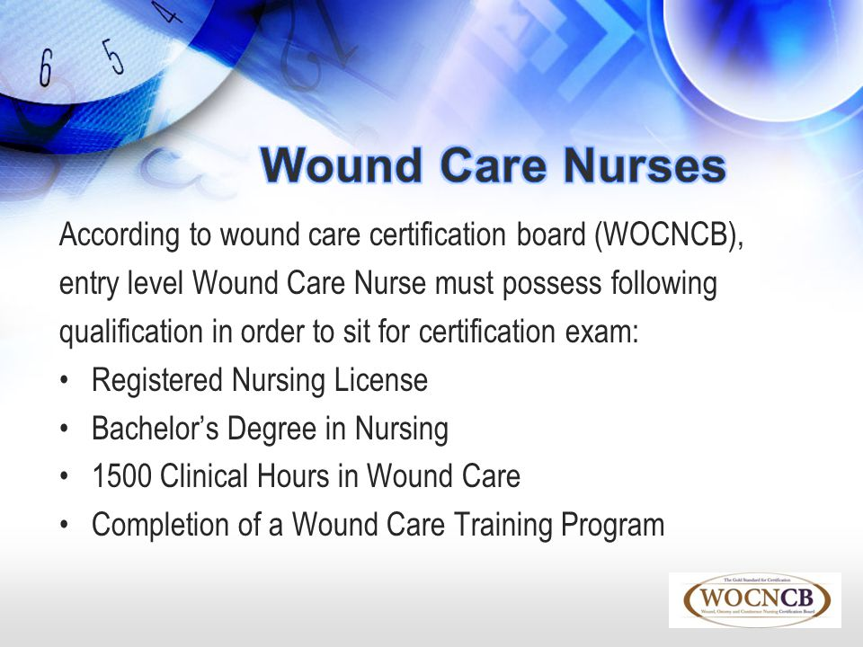 Wound Care Nurses According to wound care certification board (WOCNCB), entry level Wound Care Nurse must possess following.