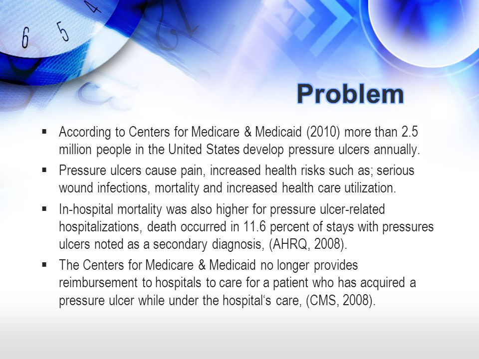 Problem According to Centers for Medicare & Medicaid (2010) more than 2.5 million people in the United States develop pressure ulcers annually.