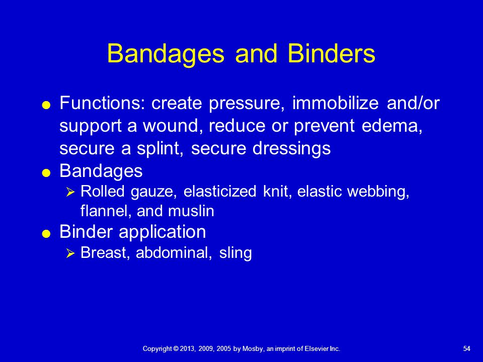 Bandages and Binders Functions: create pressure, immobilize and/or support a wound, reduce or prevent edema, secure a splint, secure dressings.