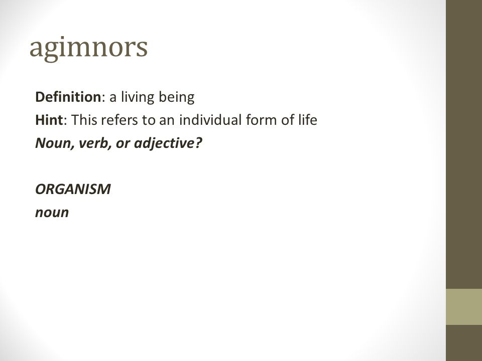 agimnors Definition: a living being Hint: This refers to an individual form of life Noun, verb, or adjective.