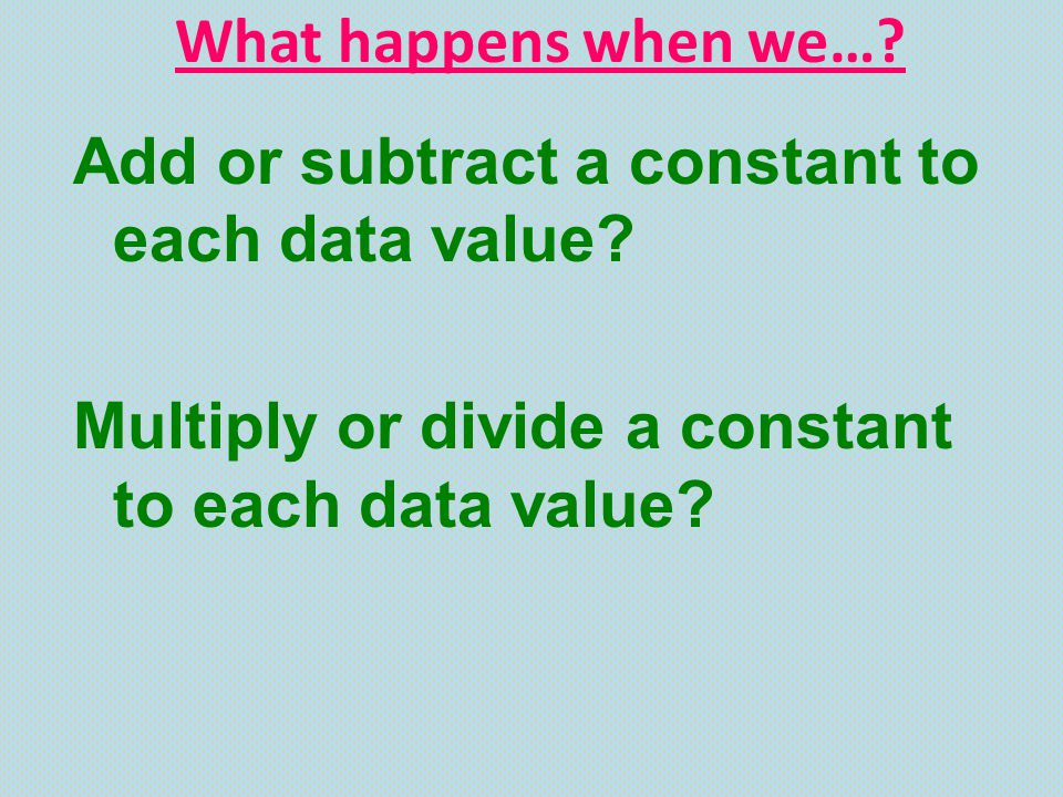 What happens when we…. Add or subtract a constant to each data value.