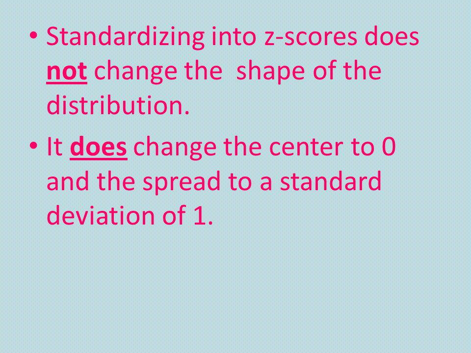 Standardizing into z-scores does not change the shape of the distribution.