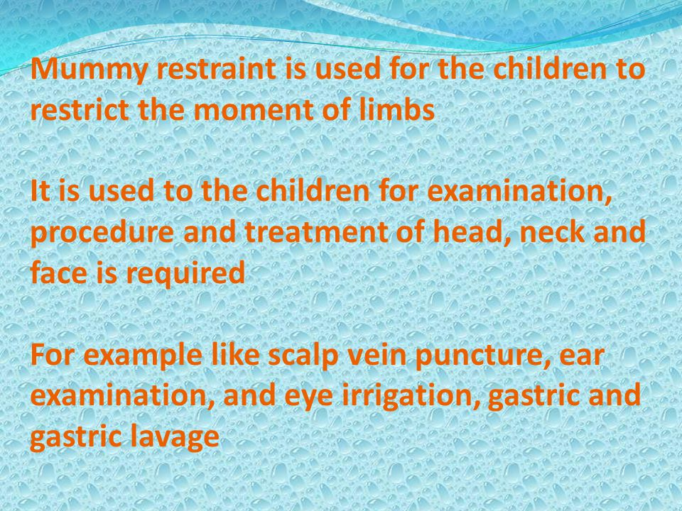 Mummy restraint is used for the children to restrict the moment of limbs