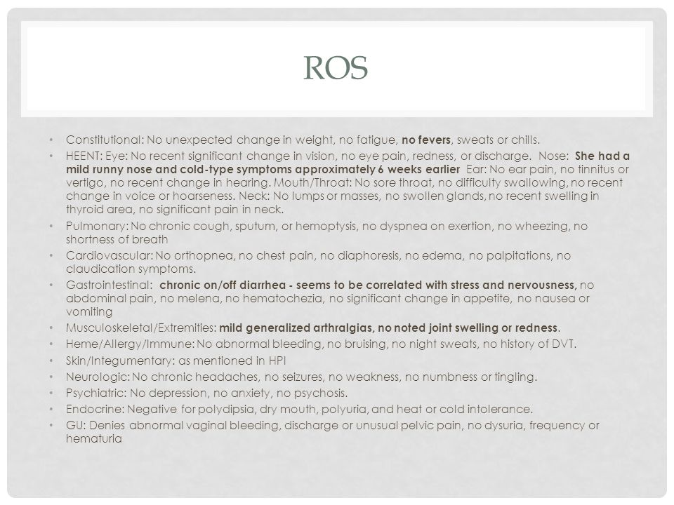 ROS Constitutional: No unexpected change in weight, no fatigue, no fevers, sweats or chills.