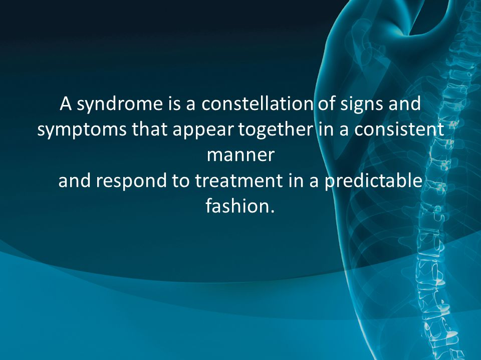 A syndrome is a constellation of signs and symptoms that appear together in a consistent manner and respond to treatment in a predictable fashion.