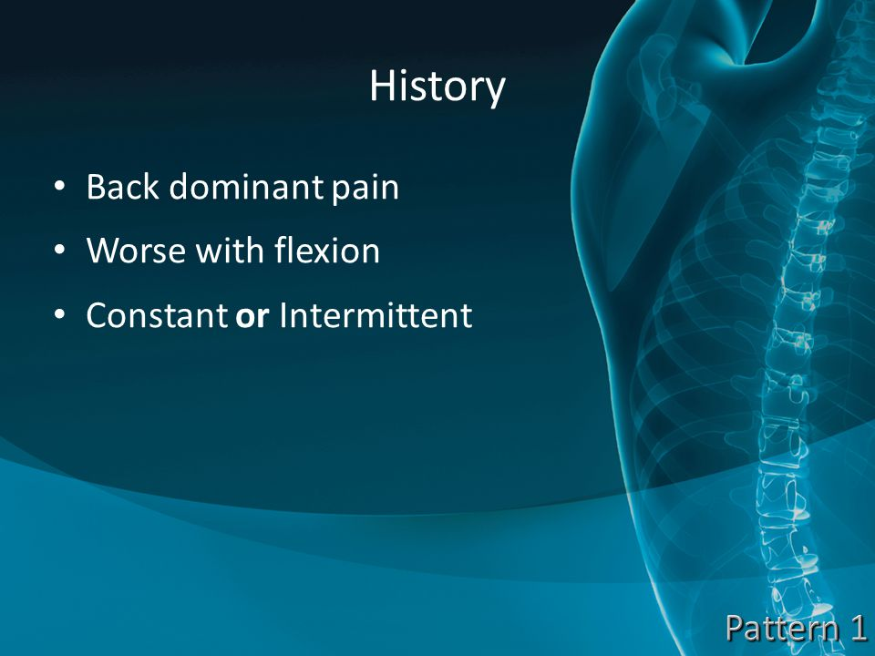 History Back dominant pain Worse with flexion Constant or Intermittent