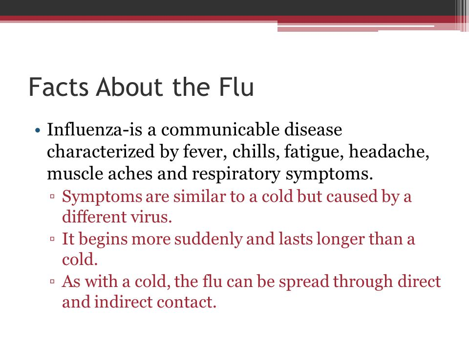 Facts About the Flu Influenza-is a communicable disease characterized by fever, chills, fatigue, headache, muscle aches and respiratory symptoms.