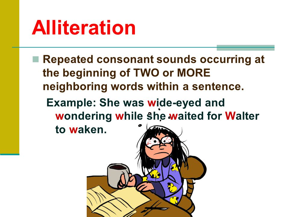 Alliteration Repeated consonant sounds occurring at the beginning of TWO or MORE neighboring words within a sentence.